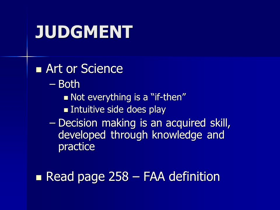 JUDGMENT Art or Science Art or Science –Both Not everything is a if-then Not everything is a if-then Intuitive side does play Intuitive side does play –Decision making is an acquired skill, developed through knowledge and practice Read page 258 – FAA definition Read page 258 – FAA definition