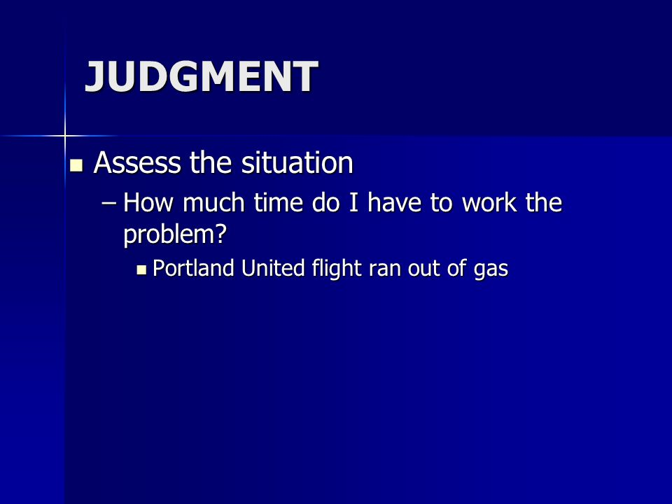 JUDGMENT Assess the situation Assess the situation –How much time do I have to work the problem.