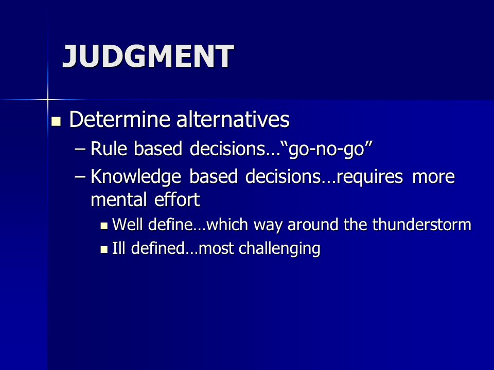 JUDGMENT Determine alternatives Determine alternatives –Rule based decisions… go-no-go –Knowledge based decisions…requires more mental effort Well define…which way around the thunderstorm Well define…which way around the thunderstorm Ill defined…most challenging Ill defined…most challenging
