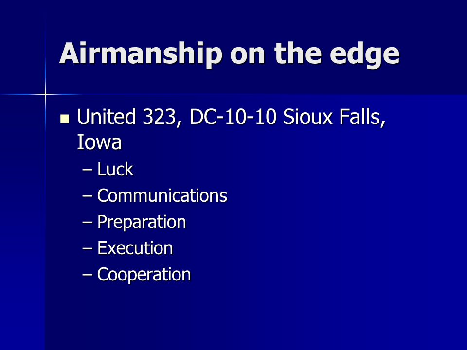Airmanship on the edge United 323, DC-10-10 Sioux Falls, Iowa United 323, DC-10-10 Sioux Falls, Iowa –Luck –Communications –Preparation –Execution –Cooperation