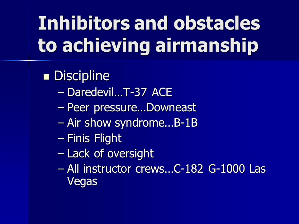 Inhibitors and obstacles to achieving airmanship Discipline Discipline –Daredevil…T-37 ACE –Peer pressure…Downeast –Air show syndrome…B-1B –Finis Flight –Lack of oversight –All instructor crews…C-182 G-1000 Las Vegas