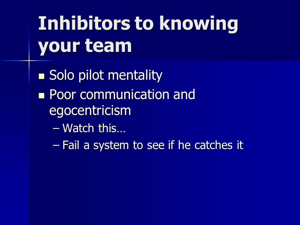 Inhibitors to knowing your team Solo pilot mentality Solo pilot mentality Poor communication and egocentricism Poor communication and egocentricism –Watch this… –Fail a system to see if he catches it