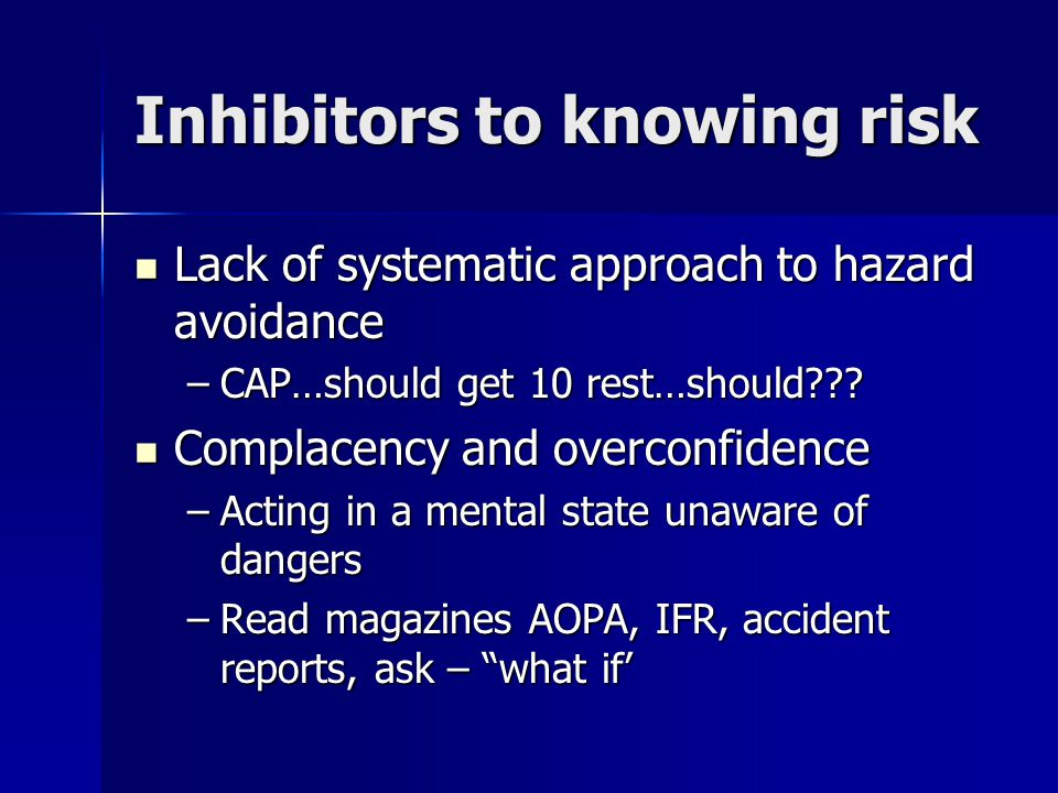 Inhibitors to knowing risk Lack of systematic approach to hazard avoidance Lack of systematic approach to hazard avoidance –CAP…should get 10 rest…should??.