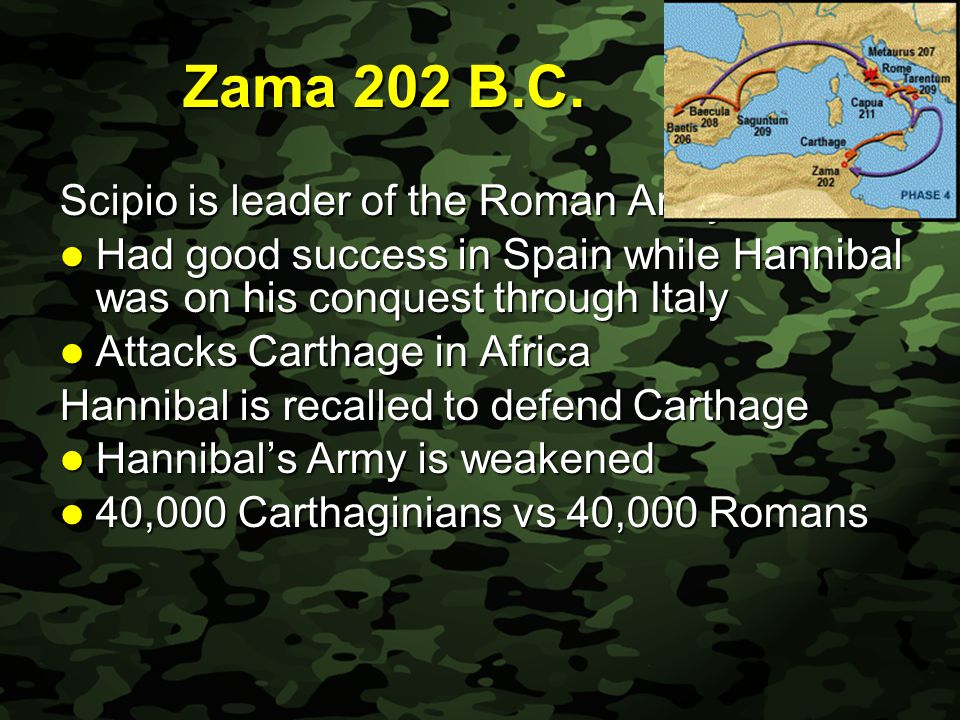Slide 27 Zama 202 B.C. Scipio is leader of the Roman Army Had good success in Spain while Hannibal was on his conquest through Italy Had good success