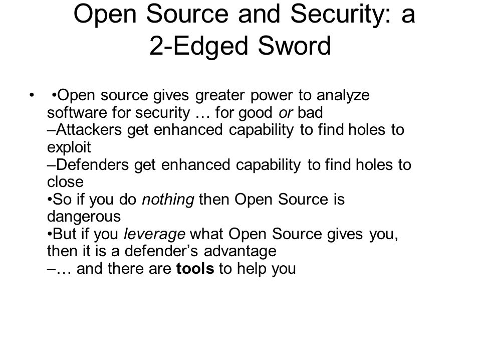 Open Source and Security: a 2-Edged Sword Open source gives greater power to analyze software for security … for good or bad –Attackers get enhanced capability to find holes to exploit –Defenders get enhanced capability to find holes to close So if you do nothing then Open Source is dangerous But if you leverage what Open Source gives you, then it is a defender's advantage –… and there are tools to help you