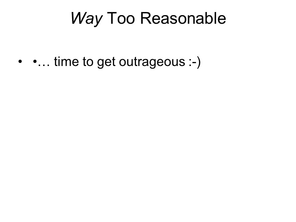 Way Too Reasonable … time to get outrageous :-)