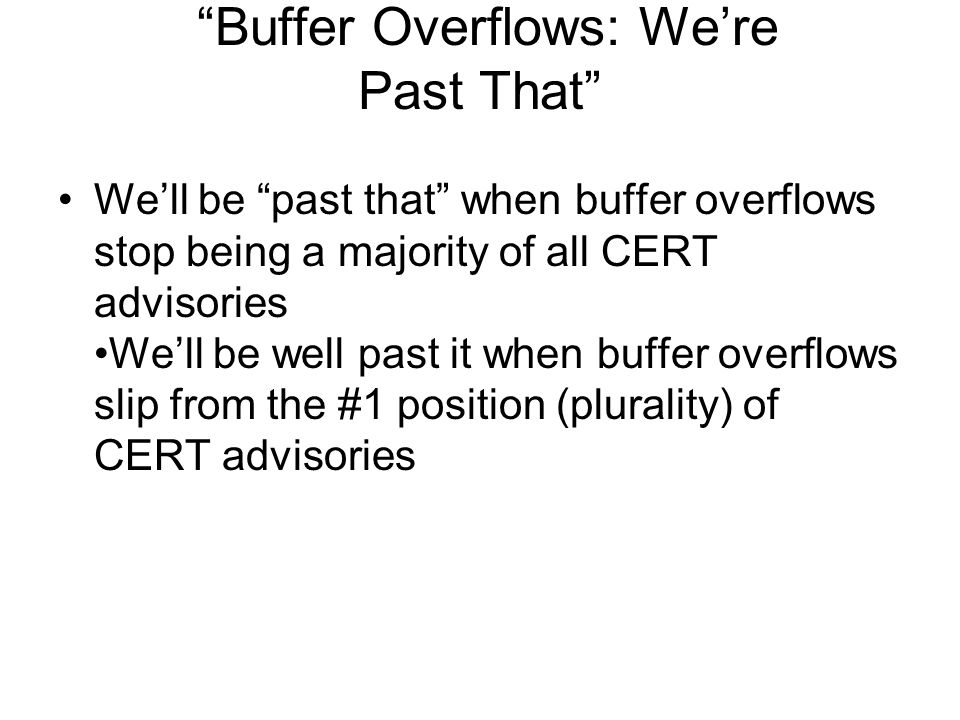Buffer Overflows: We're Past That We'll be past that when buffer overflows stop being a majority of all CERT advisories We'll be well past it when buffer overflows slip from the #1 position (plurality) of CERT advisories