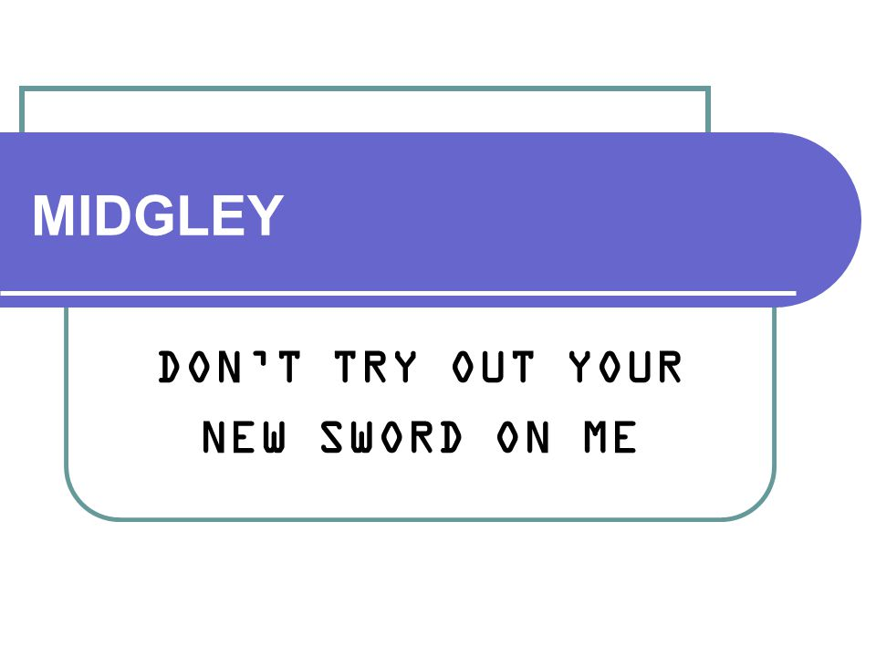 MIDGLEY DON'T TRY OUT YOUR NEW SWORD ON ME