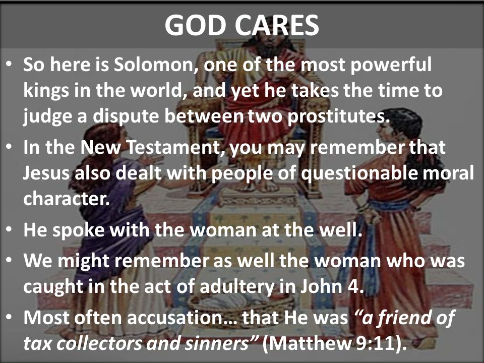 Sinful Census GOD CARES So here is Solomon, one of the most powerful kings in the world, and yet he takes the time to judge a dispute between two prostitutes.
