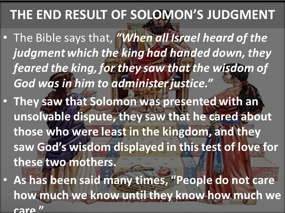 Sinful Census THE END RESULT OF SOLOMON'S JUDGMENT The Bible says that, When all Israel heard of the judgment which the king had handed down, they feared the king, for they saw that the wisdom of God was in him to administer justice. They saw that Solomon was presented with an unsolvable dispute, they saw that he cared about those who were least in the kingdom, and they saw God's wisdom displayed in this test of love for these two mothers.