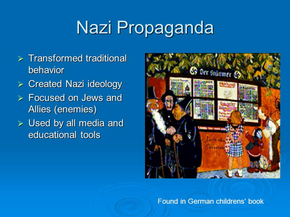 Nazi Propaganda  Transformed traditional behavior  Created Nazi ideology  Focused on Jews and Allies (enemies)  Used by all media and educational tools Found in German childrens' book