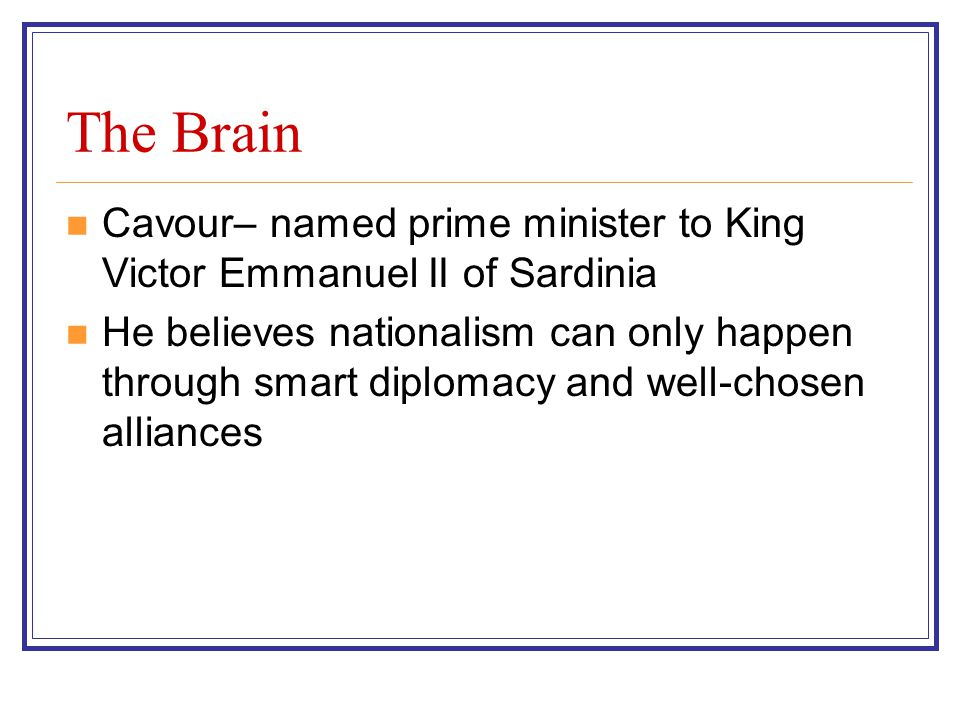 The Brain Cavour– named prime minister to King Victor Emmanuel II of Sardinia He believes nationalism can only happen through smart diplomacy and well