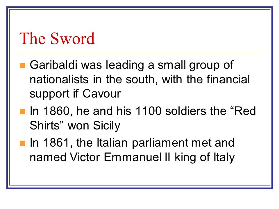 The Sword Garibaldi was leading a small group of nationalists in the south, with the financial support if Cavour In 1860, he and his 1100 soldiers the