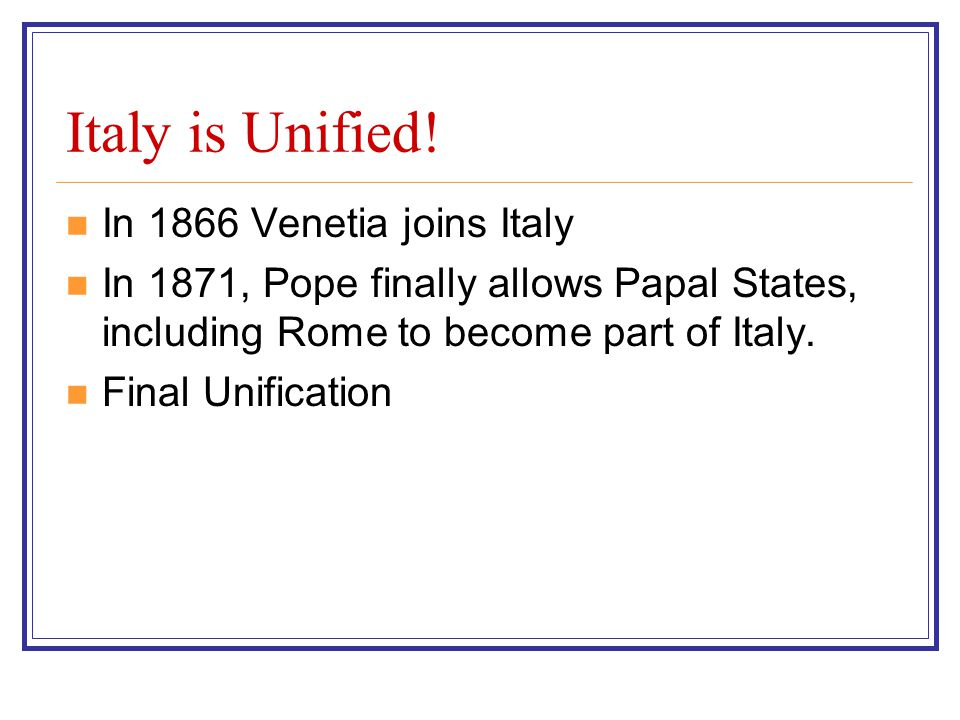 Italy is Unified! In 1866 Venetia joins Italy In 1871, Pope finally allows Papal States, including Rome to become part of Italy. Final Unification