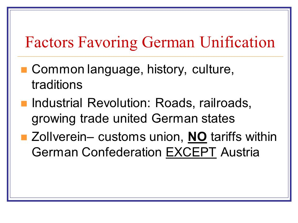 Factors Favoring German Unification Common language, history, culture, traditions Industrial Revolution: Roads, railroads, growing trade united German