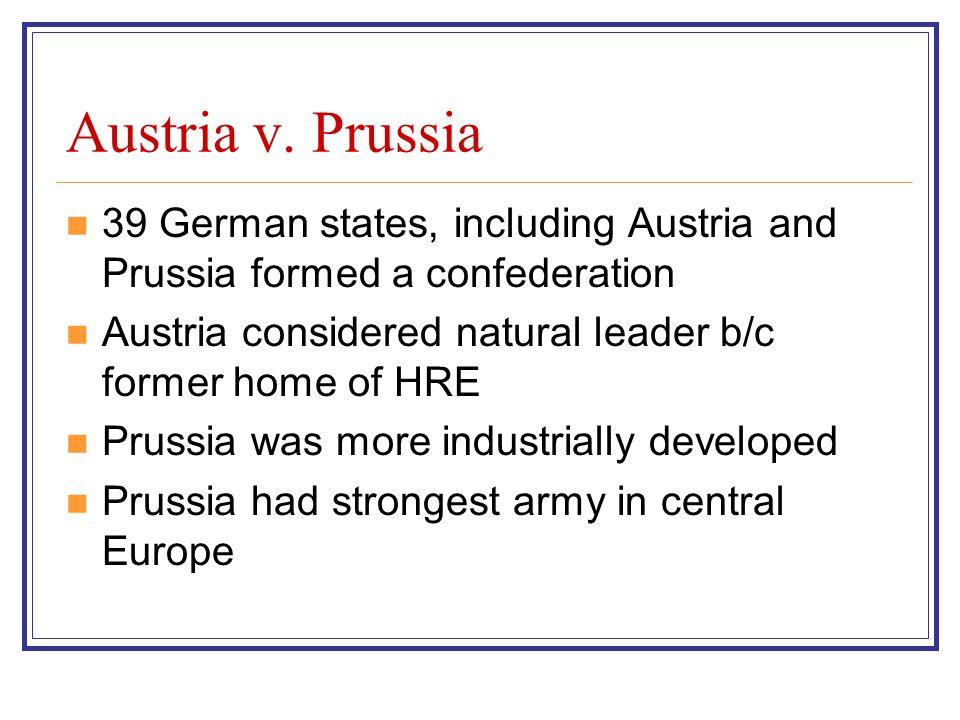 Austria v. Prussia 39 German states, including Austria and Prussia formed a confederation Austria considered natural leader b/c former home of HRE Pru