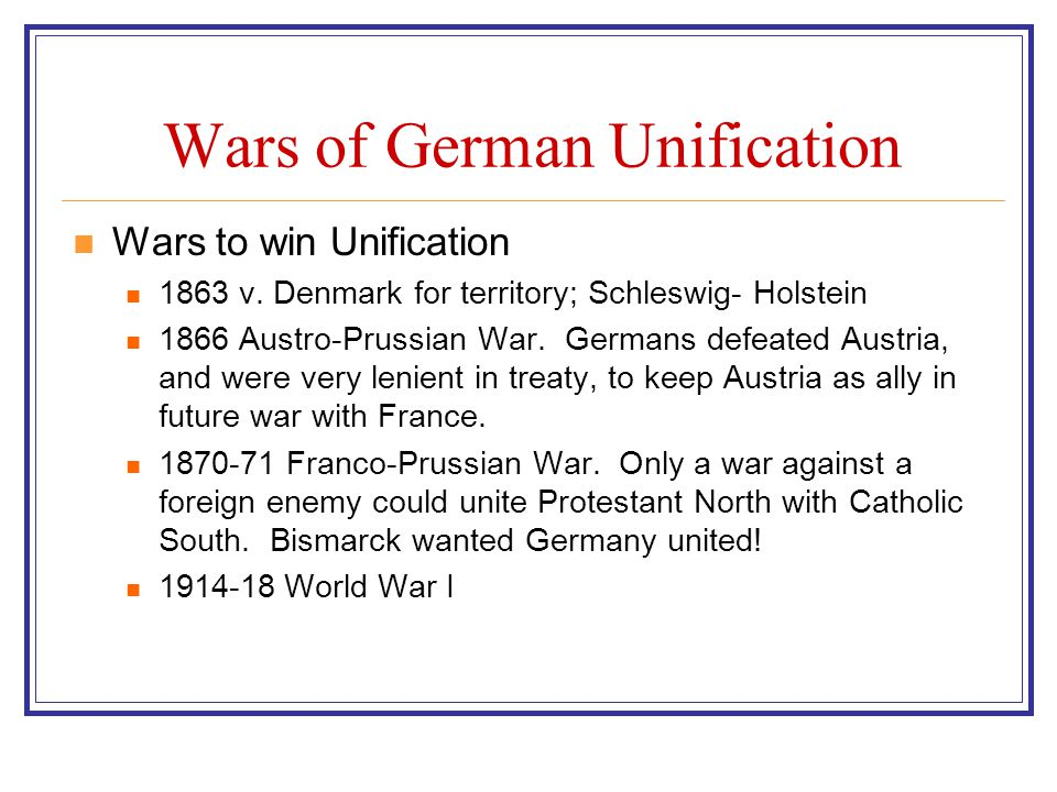 Wars of German Unification Wars to win Unification 1863 v. Denmark for territory; Schleswig- Holstein 1866 Austro-Prussian War. Germans defeated Austr