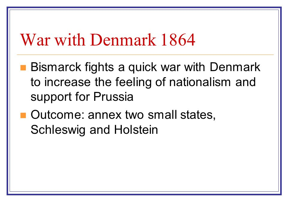 War with Denmark 1864 Bismarck fights a quick war with Denmark to increase the feeling of nationalism and support for Prussia Outcome: annex two small