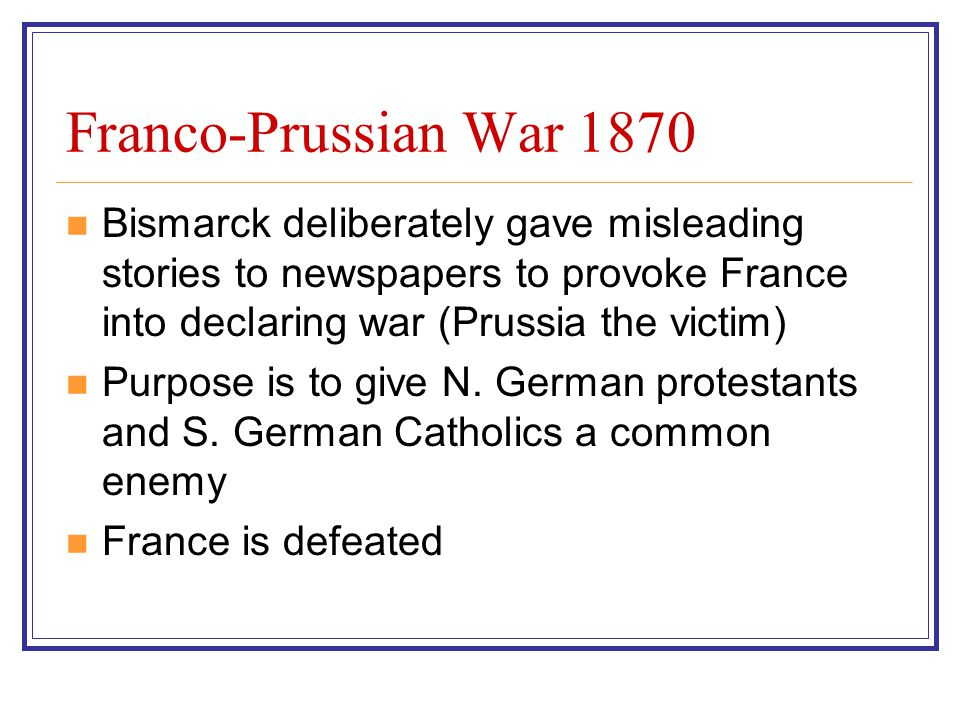 Franco-Prussian War 1870 Bismarck deliberately gave misleading stories to newspapers to provoke France into declaring war (Prussia the victim) Purpose