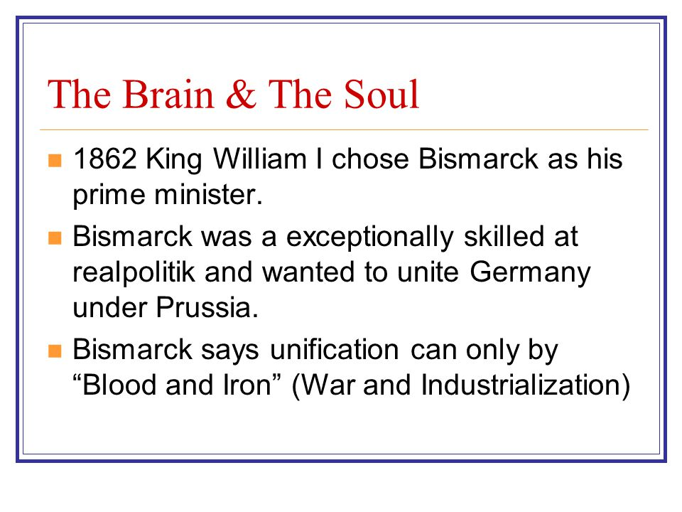 The Brain & The Soul 1862 King William I chose Bismarck as his prime minister. Bismarck was a exceptionally skilled at realpolitik and wanted to unite