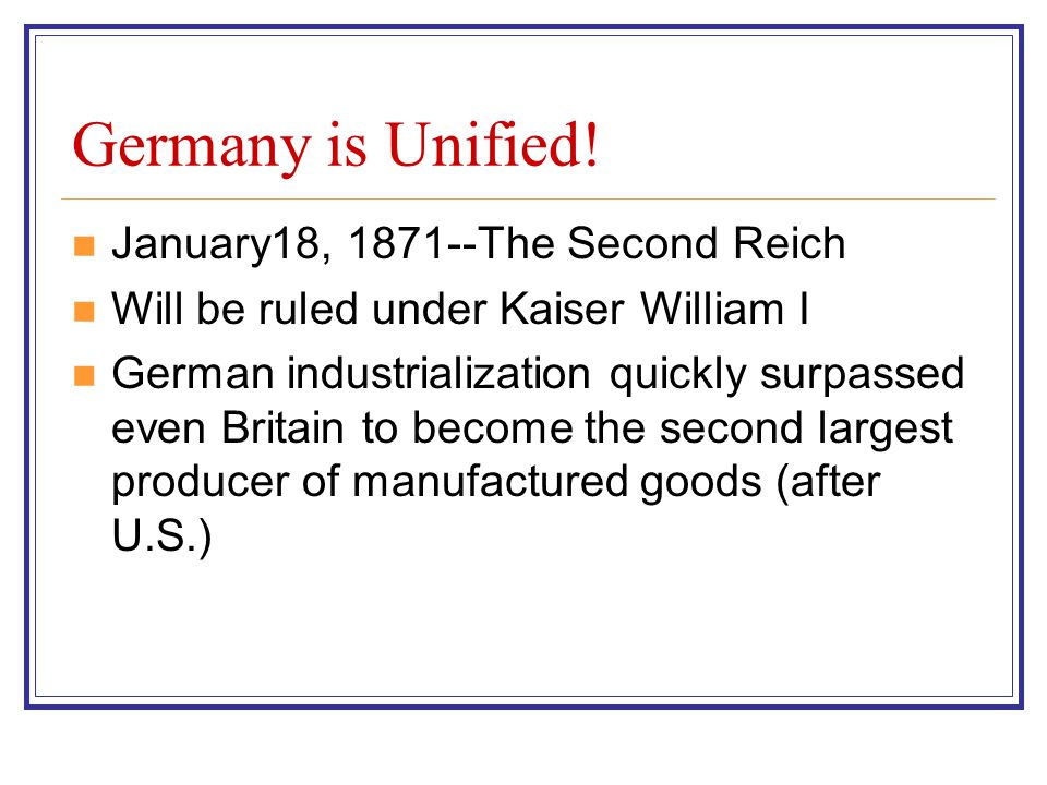 Germany is Unified! January18, 1871--The Second Reich Will be ruled under Kaiser William I German industrialization quickly surpassed even Britain to