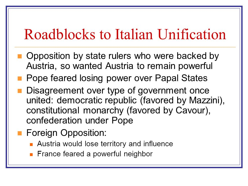 Roadblocks to Italian Unification Opposition by state rulers who were backed by Austria, so wanted Austria to remain powerful Pope feared losing power