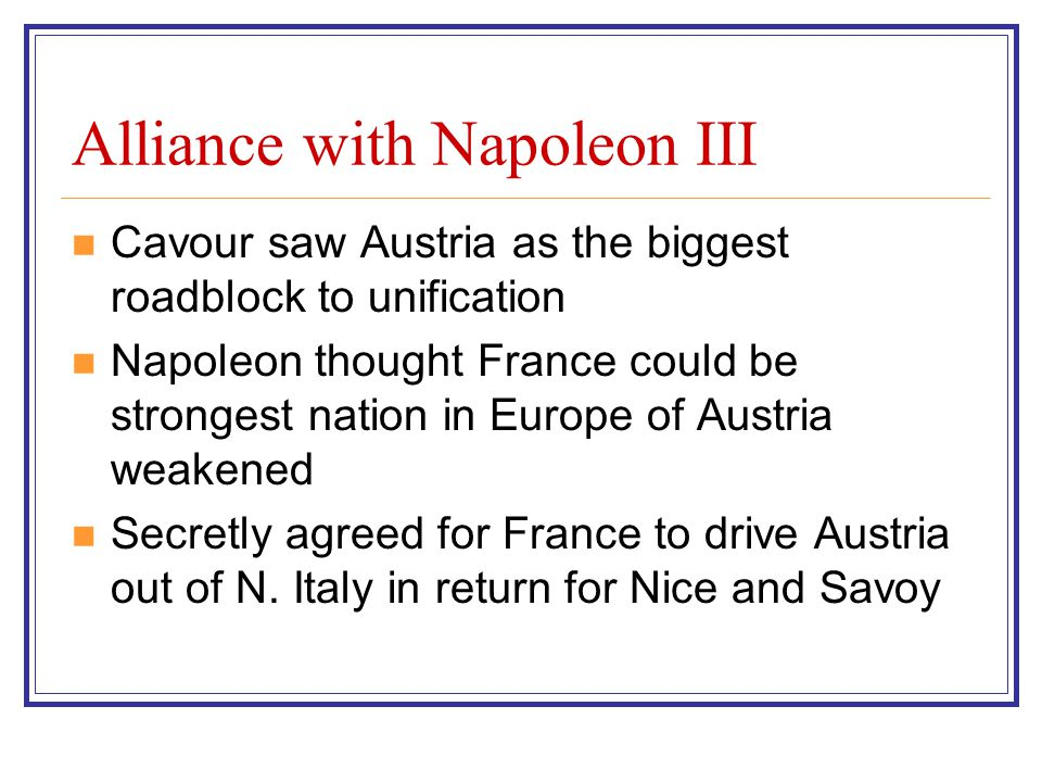Alliance with Napoleon III Cavour saw Austria as the biggest roadblock to unification Napoleon thought France could be strongest nation in Europe of A