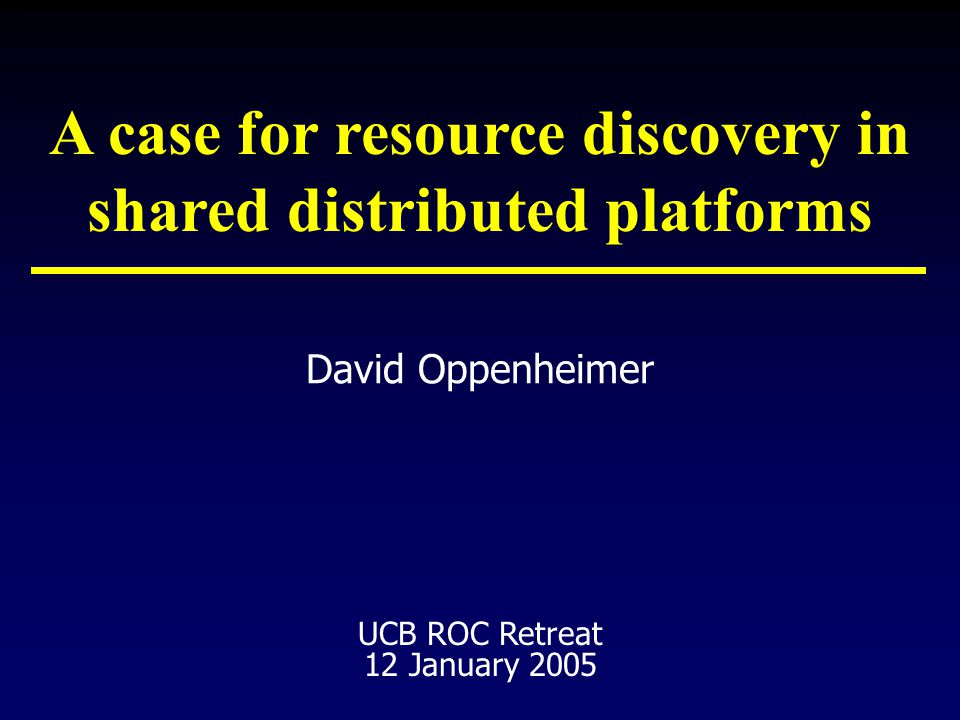 David Oppenheimer UCB ROC Retreat 12 January 2005 A case for resource discovery in shared distributed platforms