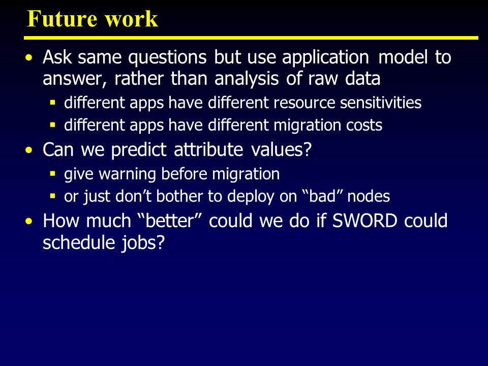 Future work Ask same questions but use application model to answer, rather than analysis of raw data  different apps have different resource sensitivities  different apps have different migration costs Can we predict attribute values.