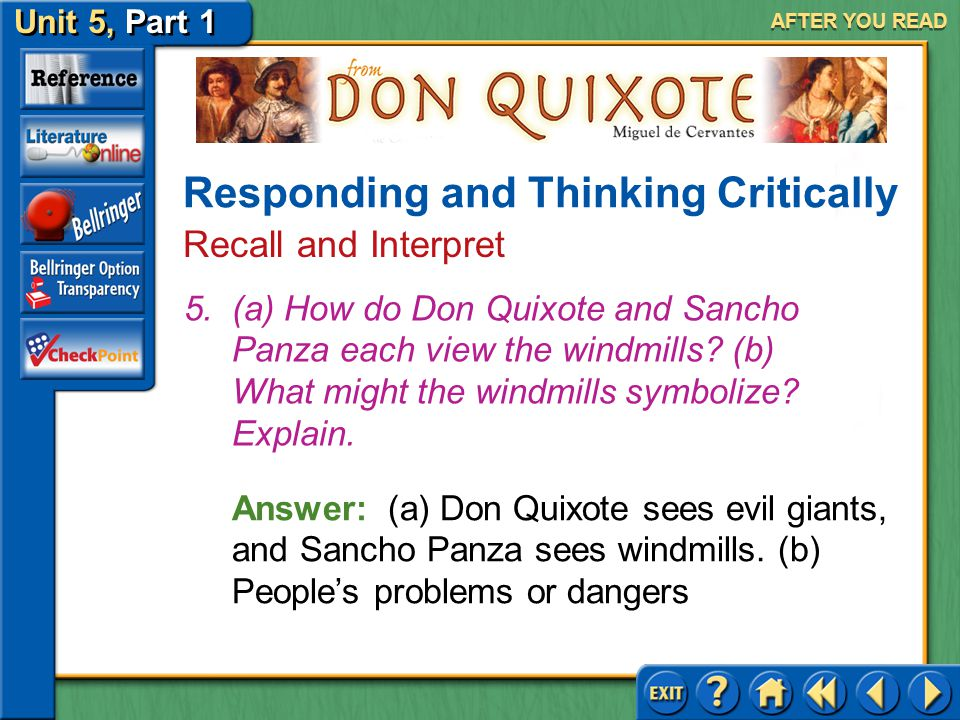 Unit 5, Part 1 Don Quixote AFTER YOU READ Responding and Thinking Critically Recall and Interpret Answer: (a) To increase his renown and serve the sta