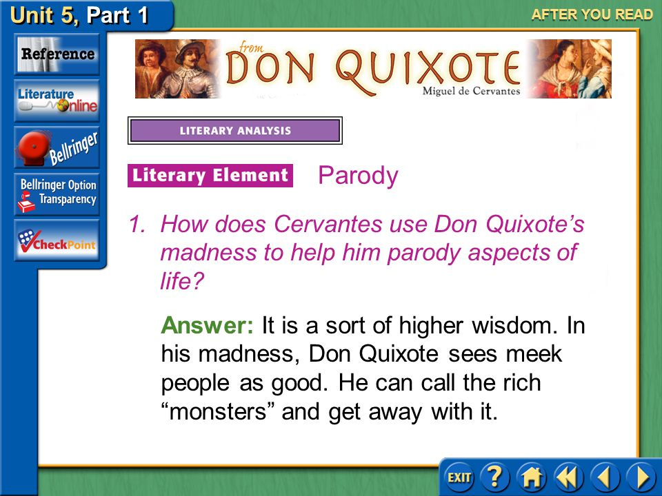 Unit 5, Part 1 Don Quixote AFTER YOU READ Parody A parody seeks to poke fun at or critique some aspect of society. Cervantes uses parody in Don Quixot