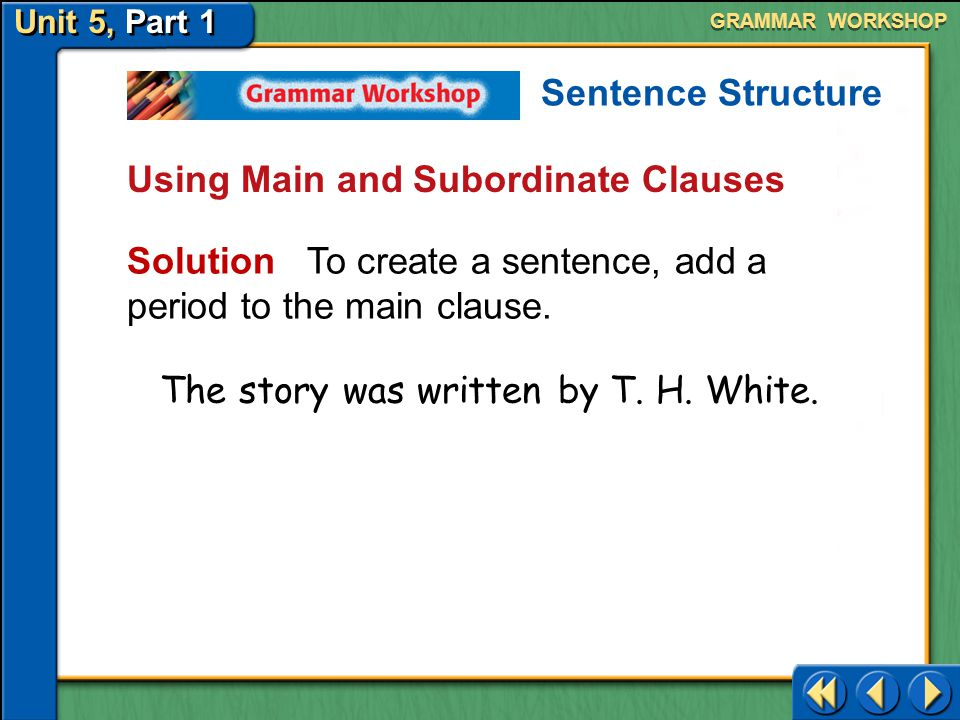 Unit 5, Part 1 Using Main and Subordinate Clauses Here is how to identify main and subordinate clauses and turn them into complete sentences. GRAMMAR