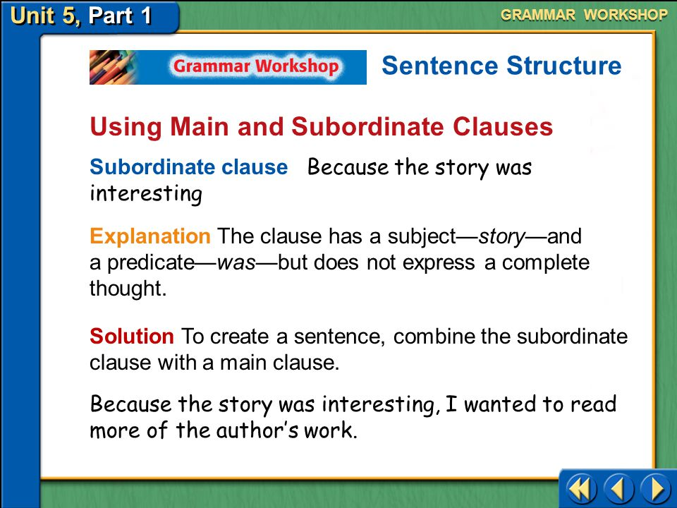 Unit 5, Part 1 Using Main and Subordinate Clauses Solution To create a sentence, add a period to the main clause. The story was written by T. H. White