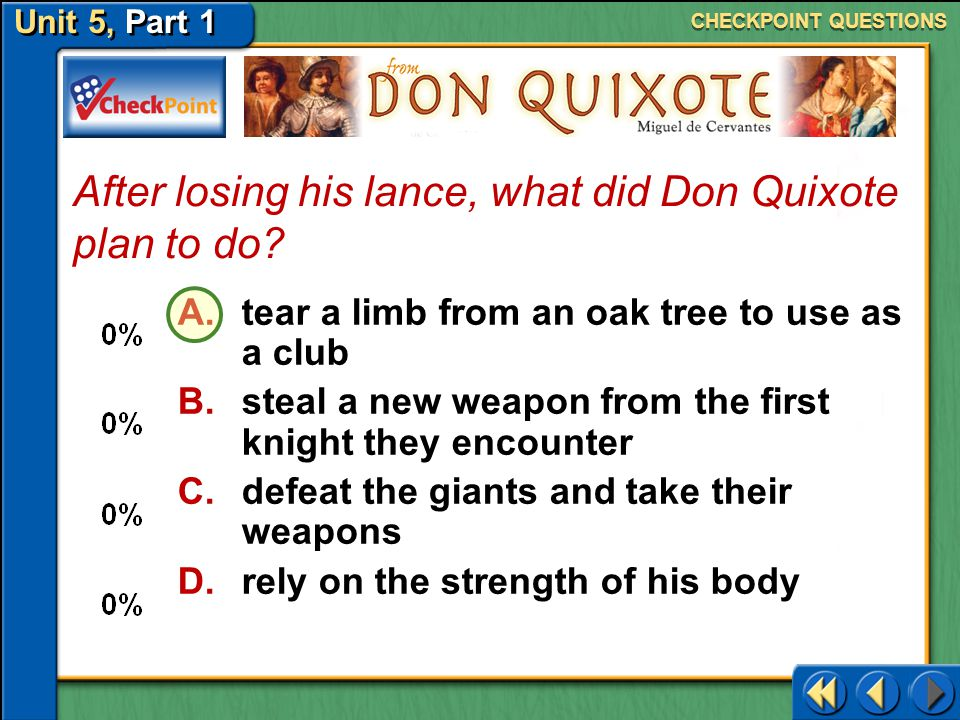 Unit 5, Part 1 What, in reality, were the giants that Don Quixote attacked? CHECKPOINT QUESTIONS A.strange looking rocks B.church steeples C.tall tree