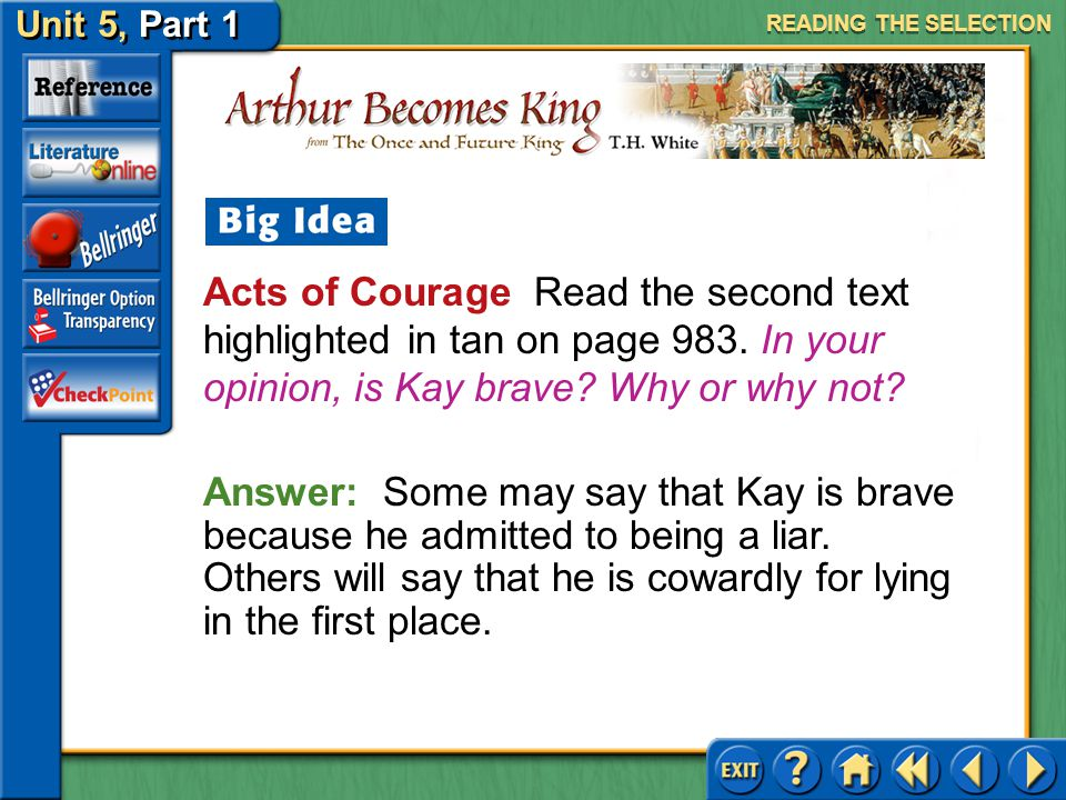 Unit 5, Part 1 Arthur Becomes King Acts of Courage Read the first text highlighted in tan on page 983. Will the Wart be a good king? Explain. READING