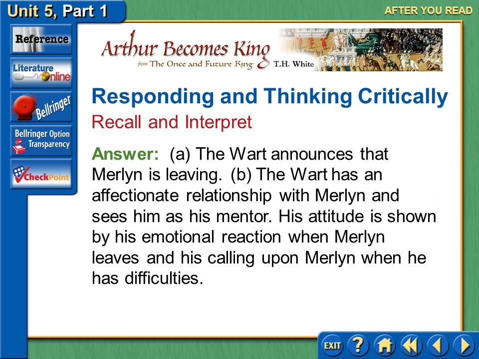 Unit 5, Part 1 Arthur Becomes King AFTER YOU READ Responding and Thinking Critically Recall and Interpret 3.(a) What news does the Wart announce to Si