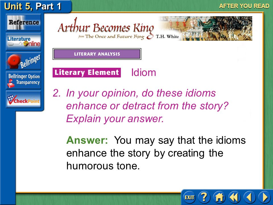 Unit 5, Part 1 Arthur Becomes King AFTER YOU READ Idiom Answer: White uses modern-day expressions to instill a humorous tone that serves to lighten th