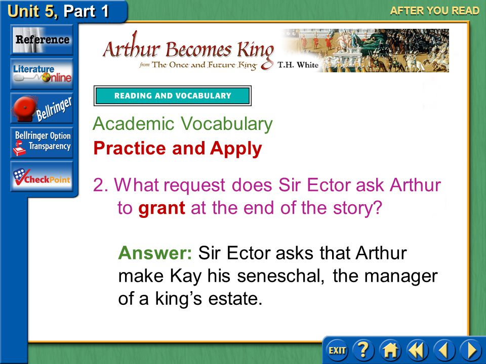 Unit 5, Part 1 Arthur Becomes King AFTER YOU READ Academic Vocabulary Practice and Apply Answer: The Wart persists because he knows he must find a swo