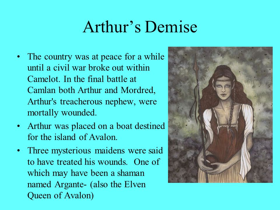 Arthur's Demise The country was at peace for a while until a civil war broke out within Camelot. In the final battle at Camlan both Arthur and Mordred
