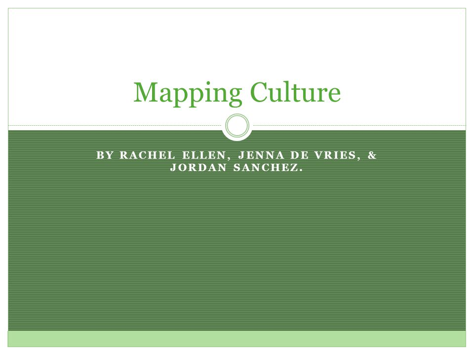 BY RACHEL ELLEN, JENNA DE VRIES, & JORDAN SANCHEZ. Mapping Culture