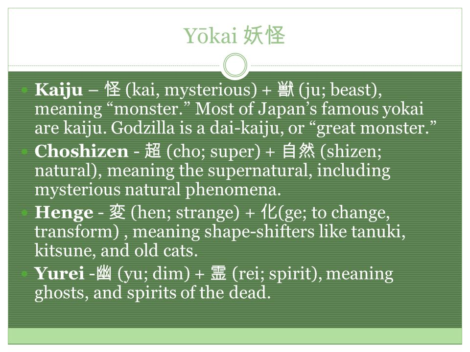 Yōkai 妖怪 Kaiju – 怪 (kai, mysterious) + 獣 (ju; beast), meaning monster. Most of Japan's famous yokai are kaiju.