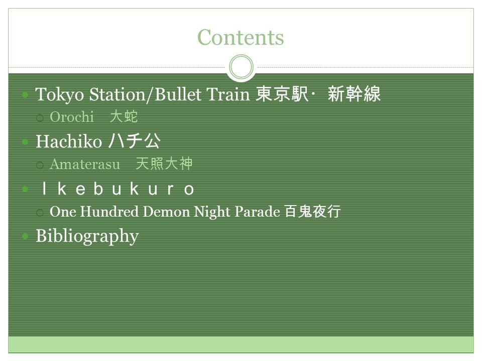 Contents Tokyo Station/Bullet Train 東京駅・新幹線  Orochi 大蛇 Hachiko ハチ公  Amaterasu 天照大神 Ikebukuro  One Hundred Demon Night Parade 百鬼夜行 Bibliography