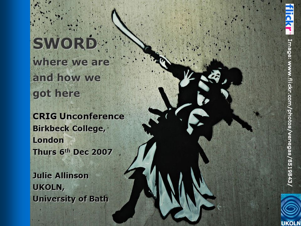 SWORD where we are and how we got here CRIG Unconference Birkbeck College, London Thurs 6 th Dec 2007 Julie Allinson UKOLN, University of Bath Image: