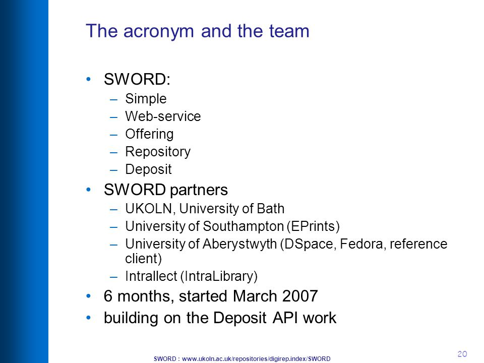 SWORD : www.ukoln.ac.uk/repositories/digirep.index/SWORD 20 The acronym and the team SWORD: –Simple –Web-service –Offering –Repository –Deposit SWORD partners –UKOLN, University of Bath –University of Southampton (EPrints) –University of Aberystwyth (DSpace, Fedora, reference client) –Intrallect (IntraLibrary) 6 months, started March 2007 building on the Deposit API work