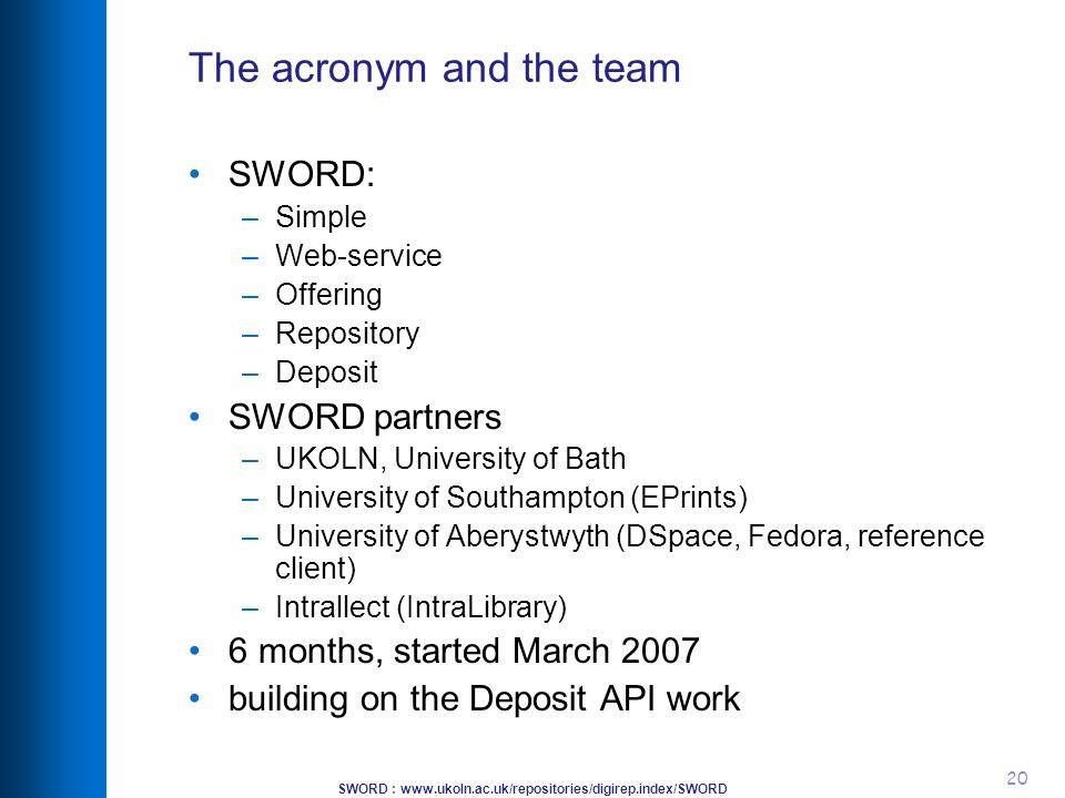 SWORD : www.ukoln.ac.uk/repositories/digirep.index/SWORD 20 The acronym and the team SWORD: –Simple –Web-service –Offering –Repository –Deposit SWORD