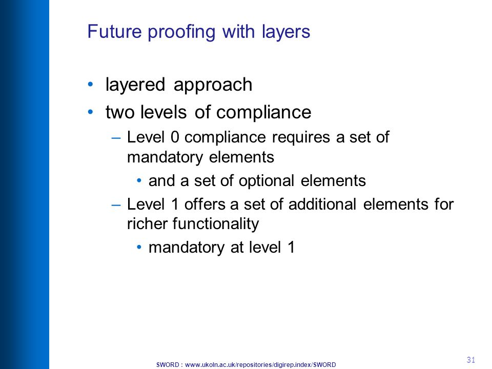 SWORD : www.ukoln.ac.uk/repositories/digirep.index/SWORD 31 Future proofing with layers layered approach two levels of compliance –Level 0 compliance