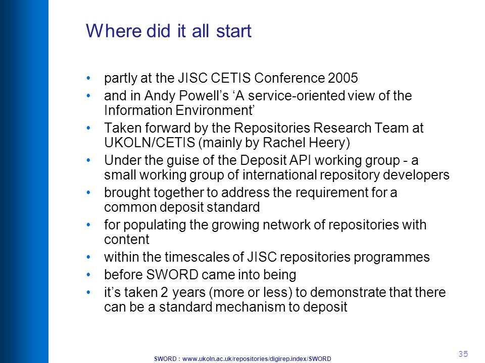 SWORD : www.ukoln.ac.uk/repositories/digirep.index/SWORD 35 Where did it all start partly at the JISC CETIS Conference 2005 and in Andy Powell's 'A service-oriented view of the Information Environment' Taken forward by the Repositories Research Team at UKOLN/CETIS (mainly by Rachel Heery) Under the guise of the Deposit API working group - a small working group of international repository developers brought together to address the requirement for a common deposit standard for populating the growing network of repositories with content within the timescales of JISC repositories programmes before SWORD came into being it's taken 2 years (more or less) to demonstrate that there can be a standard mechanism to deposit