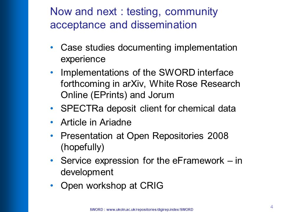 SWORD : www.ukoln.ac.uk/repositories/digirep.index/SWORD 4 Now and next : testing, community acceptance and dissemination Case studies documenting implementation experience Implementations of the SWORD interface forthcoming in arXiv, White Rose Research Online (EPrints) and Jorum SPECTRa deposit client for chemical data Article in Ariadne Presentation at Open Repositories 2008 (hopefully) Service expression for the eFramework – in development Open workshop at CRIG