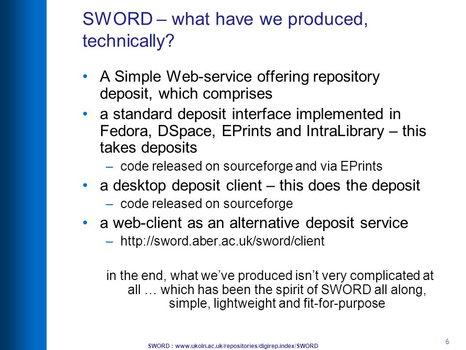 SWORD : www.ukoln.ac.uk/repositories/digirep.index/SWORD 6 SWORD – what have we produced, technically? A Simple Web-service offering repository deposi