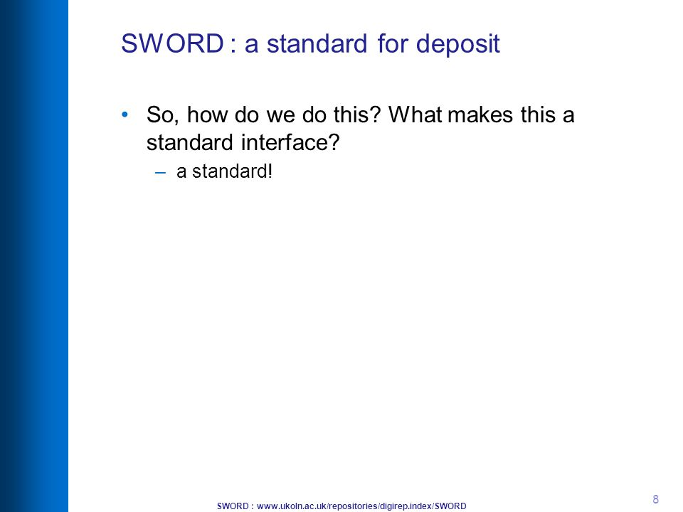 SWORD : www.ukoln.ac.uk/repositories/digirep.index/SWORD 8 SWORD : a standard for deposit So, how do we do this? What makes this a standard interface?